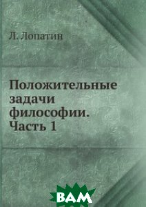 Купить Положительные задачи философии. Часть 1, ЁЁ Медиа, Л. Лопатин, 978-5-458-54491-7