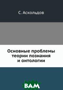 Купить Основные проблемы теории познания и онтологии, ЁЁ Медиа, С. Аскольдов, 978-5-458-54413-9