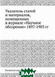 Купить Указатель статей и материалов, помещенных в журнале Научное обозрение 1897-1903 гг., ЁЁ Медиа, 978-5-458-54187-9