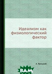 Купить Идеализм как физиологический фактор, ЁЁ Медиа, А. Яроцкий, 978-5-458-53825-1