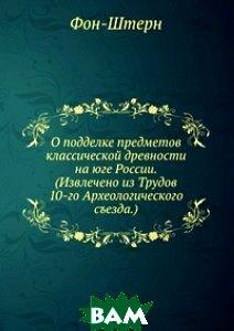 О подделке предметов классической древности на юге России. (Извлечено из Трудов 10-го Археологического съезда.)