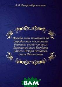 Правда воли монаршей во определении наследника державы своей уставом державнейшего Государя нашего Петра Великого, отца Отечества