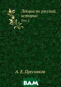 Купить Лекции по русской истории, ЁЁ Медиа, А.Е. Пресняков, 978-5-458-52270-0