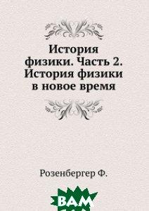 Купить История физики. Часть 2. История физики в новое время, ЁЁ Медиа, Ф. Розенбергер, 978-5-458-51279-4