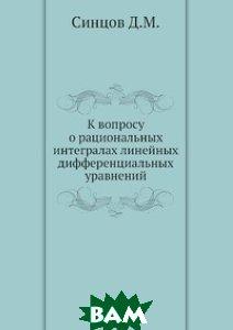 Купить К вопросу о рациональных интегралах линейных дифференциальных уравнений, ЁЁ Медиа, Синцов Д.М., 978-5-458-50780-6