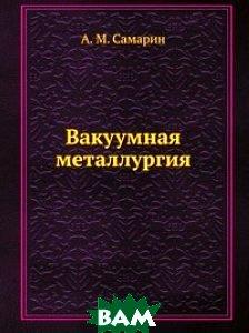 Купить Вакуумная металлургия, ЁЁ Медиа, А. М. Самарин, 978-5-458-50753-0