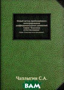 Купить Новый метод приближённого интегрирования дифференциальных уравнений, ЁЁ Медиа, С. Чаплыгин, 978-5-458-50418-8