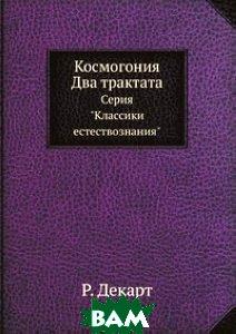 Купить Космогония. Два трактата, ЁЁ Медиа, Р. Декарт, 978-5-458-50434-8