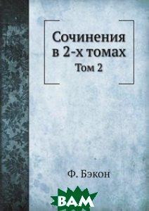 Купить Сочинения в 2-х томах, ЁЁ Медиа, Ф. Бэкон, 978-5-458-50203-0