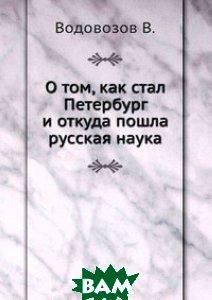 Купить О том, как стал Петербург и откуда пошла русская наука, ЁЁ Медиа, В. Водовозов, 978-5-458-49178-5