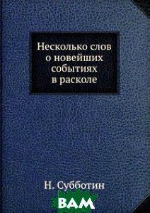 Купить Несколько слов о новейших событиях в расколе, ЁЁ Медиа, Н. Субботин, 978-5-458-48904-1