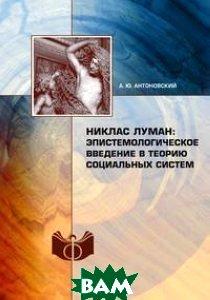 Купить Никлас Луман: эпистемологическое введение в теорию социальных систем, Книга по Требованию, А.Ю. Антоновский, 978-5-517-35325-2