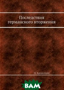 Купить Последствия германского вторжения, ЁЁ Медиа, П. Кропоткин, 978-5-458-78028-5