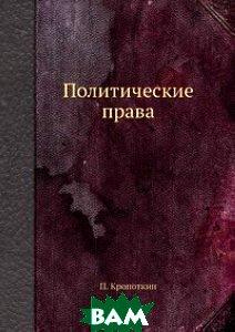 Купить Политические права, ЁЁ Медиа, П. Кропоткин, 978-5-458-78027-8