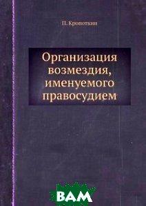 Купить Организация возмездия, именуемого правосудием, ЁЁ Медиа, П. Кропоткин, 978-5-458-78022-3