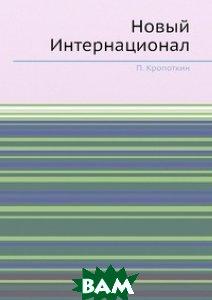 Купить Новый Интернационал, ЁЁ Медиа, П. Кропоткин, 978-5-458-78018-6