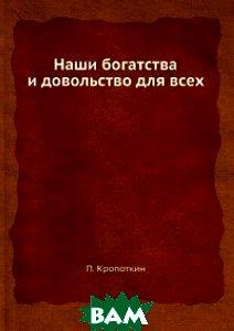 Купить Наши богатства и довольство для всех, ЁЁ Медиа, П. Кропоткин, 978-5-458-78017-9