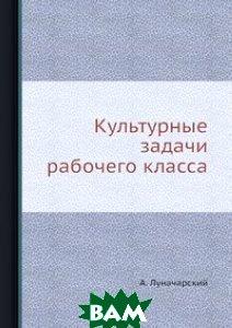 Купить Культурные задачи рабочего класса, ЁЁ Медиа, А. Луначарский, 978-5-458-78010-0