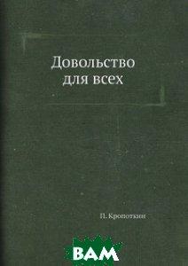 Купить Довольство для всех, ЁЁ Медиа, П. Кропоткин, 978-5-458-77992-0