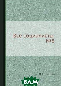Купить Все социалисты. 5, ЁЁ Медиа, П. Кропоткин, 978-5-458-77991-3