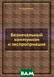 Купить Безначальный коммунизм и экспроприация, ЁЁ Медиа, П. Кропоткин, 978-5-458-77988-3