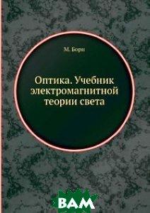 Купить Оптика. Учебник электромагнитной теории света, ЁЁ Медиа, М. Борн, 978-5-458-75674-7