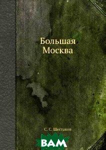 Купить Большая Москва, Книга по Требованию, С.С. Шестаков, 978-5-458-71788-5