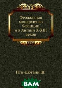 Купить Феодальная монархия во Франции и в Англии X-XIII веков, Книга по Требованию, Ш. Пти-Дютайи, 978-5-458-71714-4