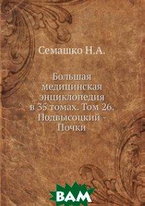 Большая медицинская энциклопедия в 35 томах. Том 26. Подвысоцкий - Почки