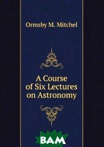 Купить A Course of Six Lectures on Astronomy, newGoogleBooks, М. Митчел, 978-5-518-41073-2