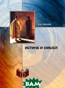 Купить Истина и смысл, Книга по Требованию, А.А. Горелов, 978-5-518-38347-0