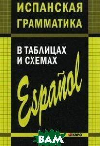 Купить Испанская грамматика в таблицах и схемах, КАРО, Куцубина Е.В., 978-5-9925-0008-0