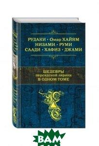 Купить Шедевры персидской лирики в одном томе, ЭКСМО, Хайям О., 978-5-699-66600-3