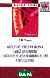 Филогенетическая теория общей патологии. Патогенез болезней цивилизации. Атеросклероз: Монография