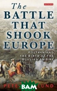 Купить The Battle That Shook Europe: Poltava and the Birth of the Russian Empire, I.B.Tauris, Englund Peter, 978-1-78076-476-4