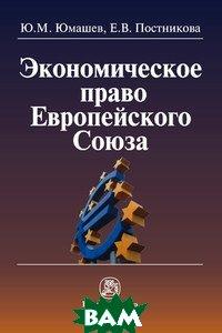 Экономическое право Европейского Союза: Монография, Инфра-М, Норма, Ю. М. Юмашев, Е. В. Постникова, 978-5-91768-431-4  - купить со скидкой