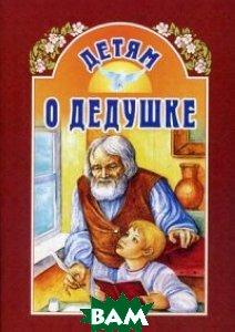 Купить Детям о дедушке, Издательство Белорусского Экзархата - Белорусской Православной Церкви, Велько А.В., 978-985-511-846-7