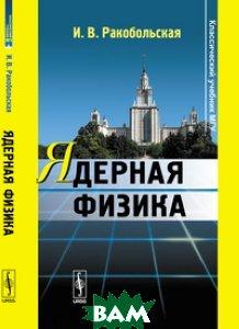 Купить Ядерная физика, КРАСАНД, Ракобольская И.В., 978-5-396-00559-4