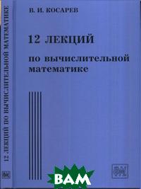 Купить 12 лекций по вычислительной математике. Вводный курс, Физматкнига, Косарев В.И., 978-5-89155-214-2