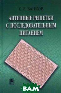 Купить Антенные решетки с последовательным питанием, Физматлит, Банков Сергей Евгеньевич, 978-5-9221-1405-9