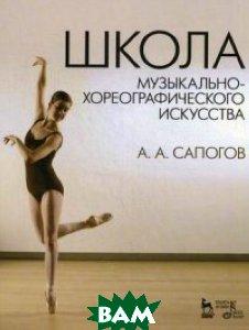 Купить Школа музыкально-хореографического искусства. Учебное пособие, Лань, Сапогов Анатолий Александрович, 978-5-8114-1549-6