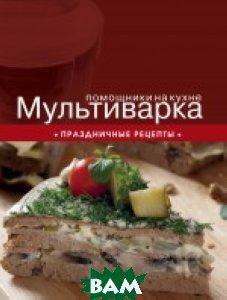 Купить Мультиварка. Праздничные рецепты, ЭКСМО, Ивенская О., 978-5-699-66829-8