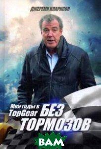 Купить Без тормозов. Мои годы в Top Gear, Альпина Нон-фикшн, Кларксон Джереми, 978-5-91671-433-3
