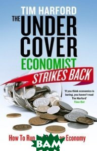 Купить The Undercover Economist Strikes Back: How to Run or Ruin an Economy, Little, Brown and Company, Harford Tim, 978-1-4087-0425-7