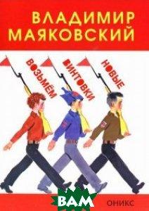 Купить Возьмем винтовки новые, Оникс-ЛИТ, Маяковский Владимир Владимирович, 978-5-4451-0224-3