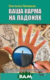 Купить Ваша карма на ладонях. Пособие практикующего хироманта. Книга 4, Книга по Требованию, Пилипишин Константин, 978-5-413-01204-8