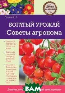 Купить Богатый урожай. Советы агронома, ЭКСМО, Ерохина О.Д., 978-5-699-59310-1