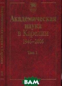Купить Академическая наука в Карелии 1946-2006. В 2 томах. Том 1, Наука, 5-02-034197-5