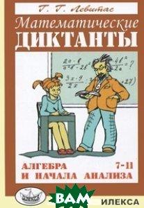 Купить Математические диктанты. Алгебра и начала анализа. 7-11 классы. Дидактические материалы, Илекса, Левитас Г.Г., 5-89237-139-5