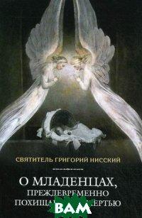 Купить О младенцах, преждевременно похищаемых смертью, Сибирская Благозвонница, Святитель Григорий Нисский, 978-5-906853-42-4